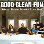 CD-cover: Good Clean Fun – Between Christian Rock and a Hard Place